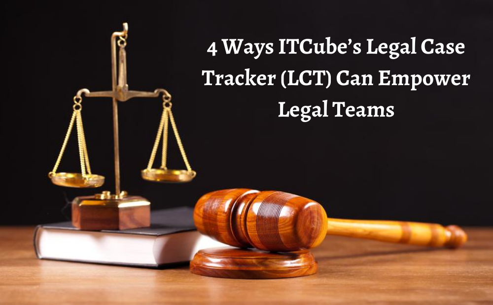 4 Ways ITCube's Legal Case Tracker (LCT) Can Empower Legal Teams